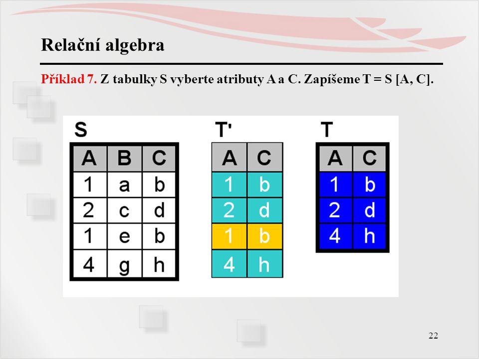Relační algebra Příklad 7. Z tabulky S vyberte atributy A a C. Zapíšeme T = S [A, C].